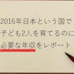 【話題】「2016年日本という国で子供2人を育てるのに必要な年収は30歳で650万円」というレポート。